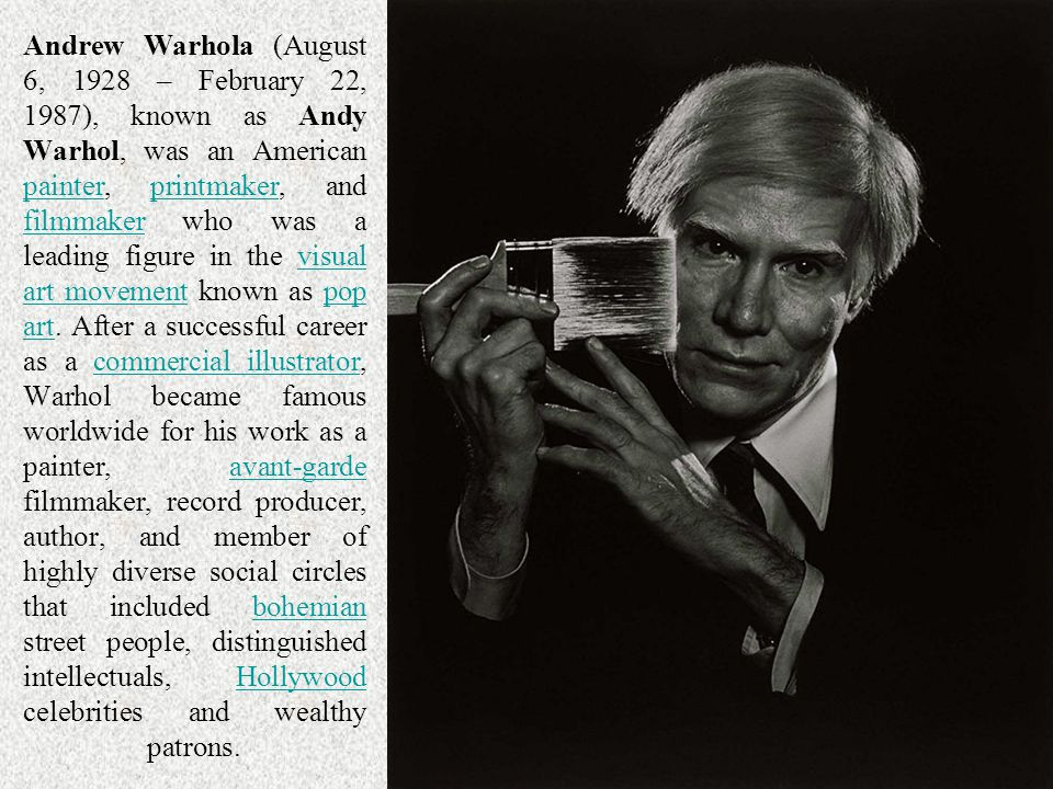 Andrew Warhola (August 6, 1928 – February 22, 1987), known as Andy Warhol, was an American painter, printmaker, and filmmaker who was a leading figure in the visual art movement known as pop art. After a successful career as a commercial illustrator, Warhol became famous worldwide for his work as a painter, avant-garde filmmaker, record producer, author, and member of highly diverse social circles that included bohemian street people, distinguished intellectuals, Hollywood celebrities and wealthy patrons.