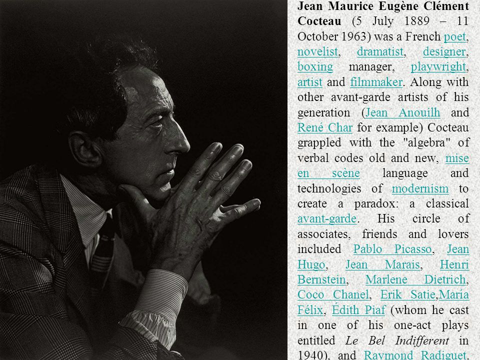 Jean Maurice Eugène Clément Cocteau (5 July 1889 – 11 October 1963) was a French poet, novelist, dramatist, designer, boxing manager, playwright, artist and filmmaker. Along with other avant-garde artists of his generation (Jean Anouilh and René Char for example) Cocteau grappled with the algebra of verbal codes old and new, mise en scène language and technologies of modernism to create a paradox: a classical avant-garde. His circle of associates, friends and lovers included Pablo Picasso, Jean Hugo, Jean Marais, Henri Bernstein, Marlene Dietrich, Coco Chanel, Erik Satie,María Félix, Édith Piaf (whom he cast in one of his one-act plays entitled Le Bel Indifferent in 1940), and Raymond Radiguet.