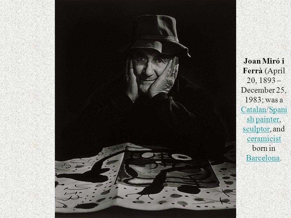 Joan Miró i Ferrà (April 20, 1893 – December 25, 1983; was a Catalan/Spanish painter, sculptor, and ceramicist born in Barcelona.