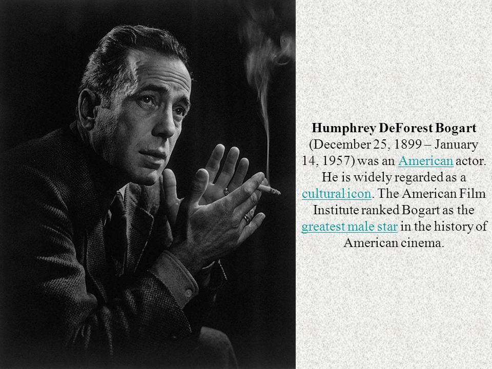 Humphrey DeForest Bogart (December 25, 1899 – January 14, 1957) was an American actor. He is widely regarded as a cultural icon. The American Film Institute ranked Bogart as the greatest male star in the history of American cinema.
