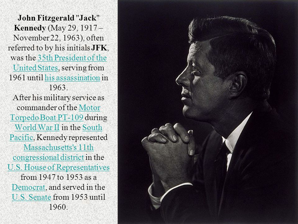 John Fitzgerald Jack Kennedy (May 29, 1917 – November 22, 1963), often referred to by his initials JFK, was the 35th President of the United States, serving from 1961 until his assassination in 1963. After his military service as commander of the Motor Torpedo Boat PT-109 during World War II in the South Pacific, Kennedy represented Massachusetts s 11th congressional district in the U.S. House of Representatives from 1947 to 1953 as a Democrat, and served in the U.S. Senate from 1953 until 1960.