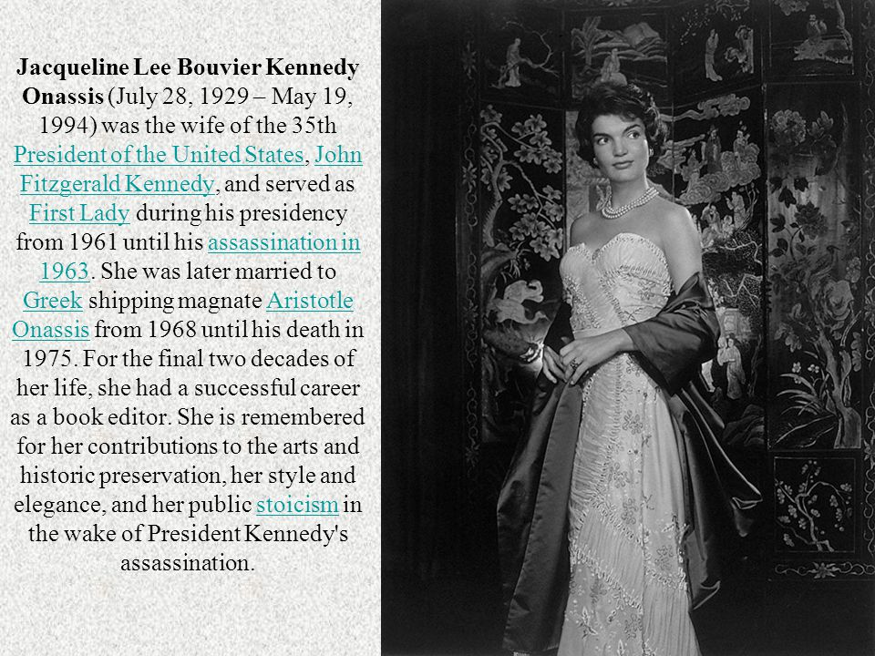 Jacqueline Lee Bouvier Kennedy Onassis (July 28, 1929 – May 19, 1994) was the wife of the 35th President of the United States, John Fitzgerald Kennedy, and served as First Lady during his presidency from 1961 until his assassination in 1963.