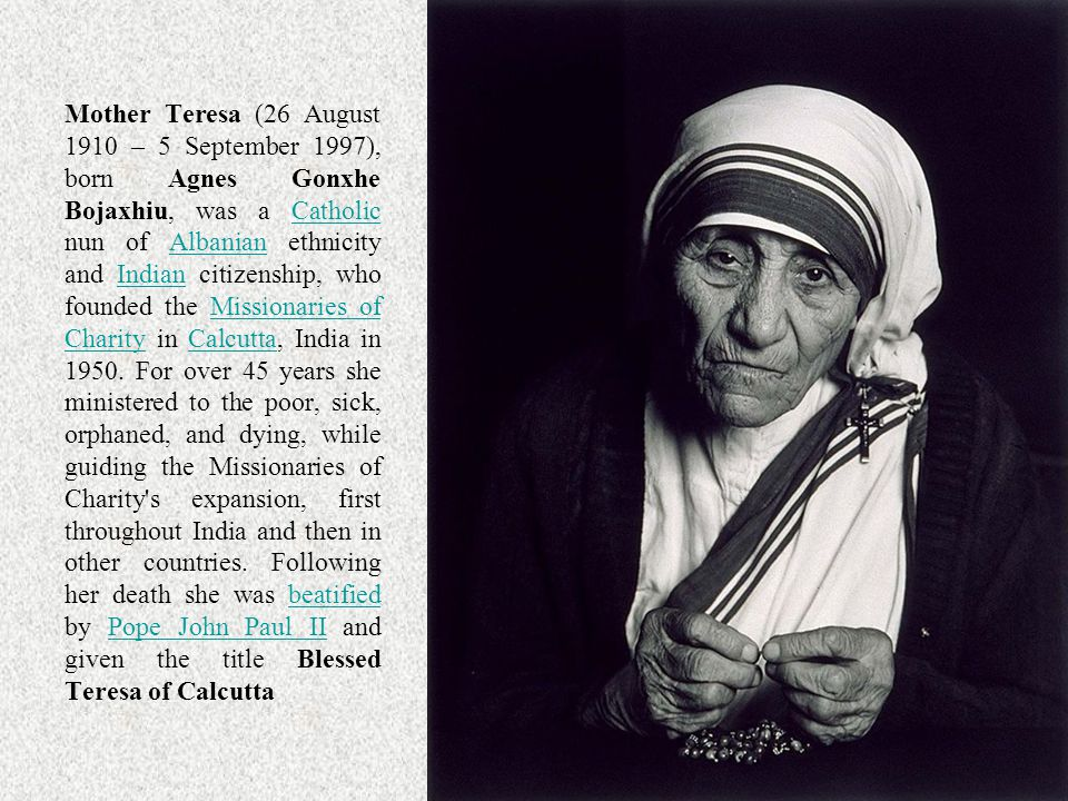Mother Teresa (26 August 1910 – 5 September 1997), born Agnes Gonxhe Bojaxhiu, was a Catholic nun of Albanian ethnicity and Indian citizenship, who founded the Missionaries of Charity in Calcutta, India in 1950.