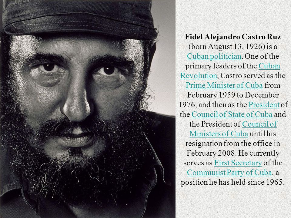 Fidel Alejandro Castro Ruz (born August 13, 1926) is a Cuban politician.
