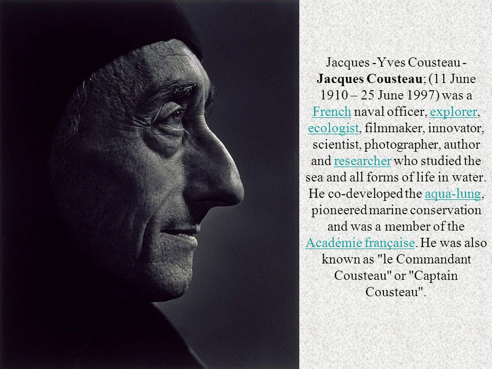 Jacques -Yves Cousteau - Jacques Cousteau; (11 June 1910 – 25 June 1997) was a French naval officer, explorer, ecologist, filmmaker, innovator, scientist, photographer, author and researcher who studied the sea and all forms of life in water. He co-developed the aqua-lung, pioneered marine conservation and was a member of the Académie française. He was also known as le Commandant Cousteau or Captain Cousteau .