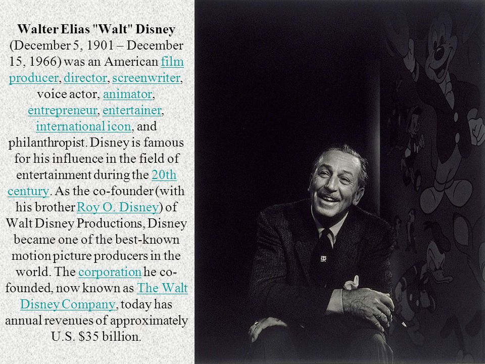 Walter Elias Walt Disney (December 5, 1901 – December 15, 1966) was an American film producer, director, screenwriter, voice actor, animator, entrepreneur, entertainer, international icon, and philanthropist. Disney is famous for his influence in the field of entertainment during the 20th century. As the co-founder (with his brother Roy O. Disney) of Walt Disney Productions, Disney became one of the best-known motion picture producers in the world. The corporation he co-founded, now known as The Walt Disney Company, today has annual revenues of approximately U.S. $35 billion.