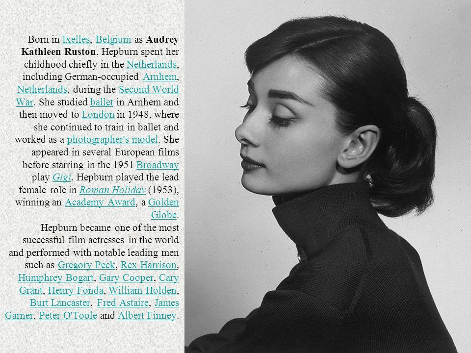 Born in Ixelles, Belgium as Audrey Kathleen Ruston, Hepburn spent her childhood chiefly in the Netherlands, including German-occupied Arnhem, Netherlands, during the Second World War. She studied ballet in Arnhem and then moved to London in 1948, where she continued to train in ballet and worked as a photographer s model. She appeared in several European films before starring in the 1951 Broadway play Gigi. Hepburn played the lead female role in Roman Holiday (1953), winning an Academy Award, a Golden Globe. Hepburn became one of the most successful film actresses in the world and performed with notable leading men such as Gregory Peck, Rex Harrison, Humphrey Bogart, Gary Cooper, Cary Grant, Henry Fonda, William Holden, Burt Lancaster, Fred Astaire, James Garner, Peter O Toole and Albert Finney.