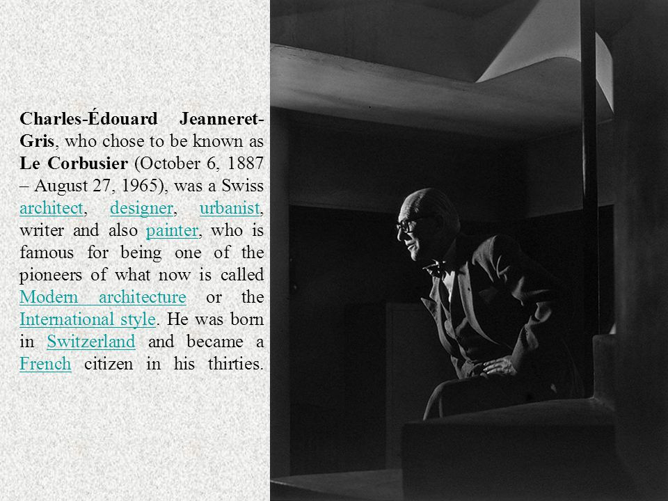 Charles-Édouard Jeanneret-Gris, who chose to be known as Le Corbusier (October 6, 1887 – August 27, 1965), was a Swiss architect, designer, urbanist, writer and also painter, who is famous for being one of the pioneers of what now is called Modern architecture or the International style.