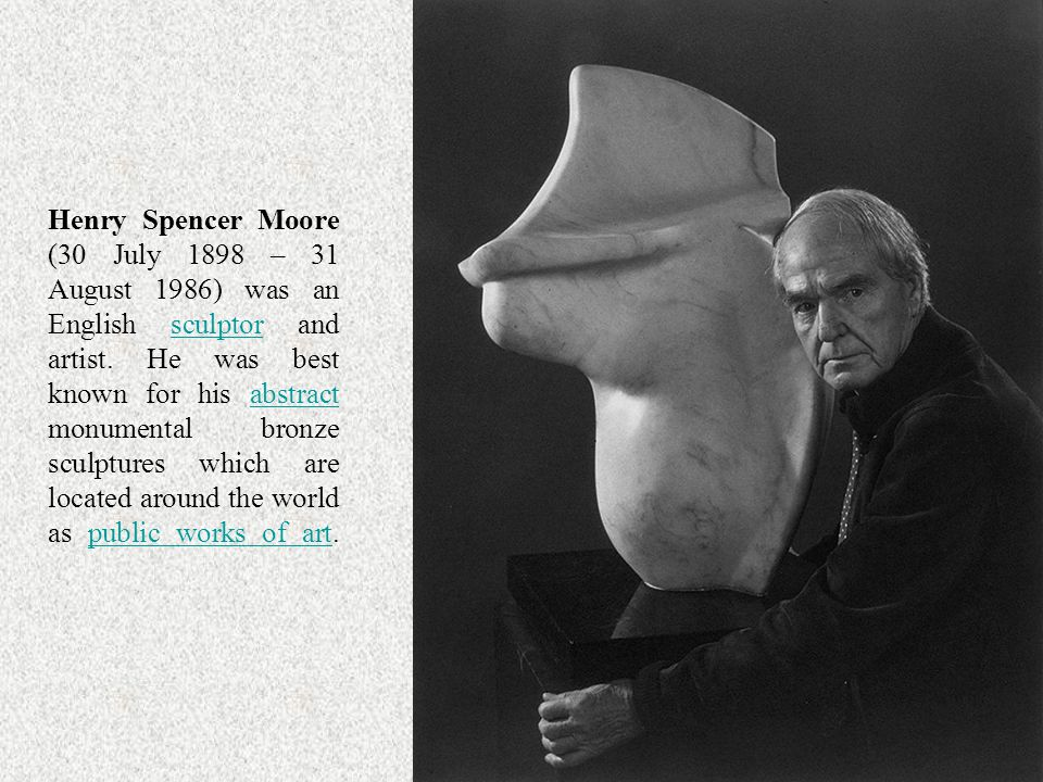 Henry Spencer Moore (30 July 1898 – 31 August 1986) was an English sculptor and artist.