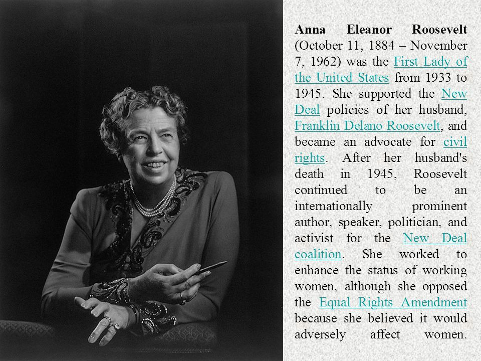 Anna Eleanor Roosevelt (October 11, 1884 – November 7, 1962) was the First Lady of the United States from 1933 to 1945.