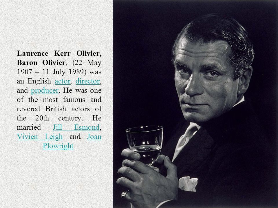 Laurence Kerr Olivier, Baron Olivier, (22 May 1907 – 11 July 1989) was an English actor, director, and producer.