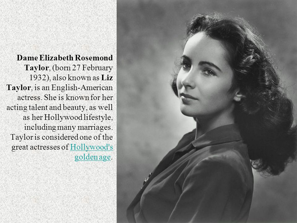 Dame Elizabeth Rosemond Taylor, (born 27 February 1932), also known as Liz Taylor, is an English-American actress.