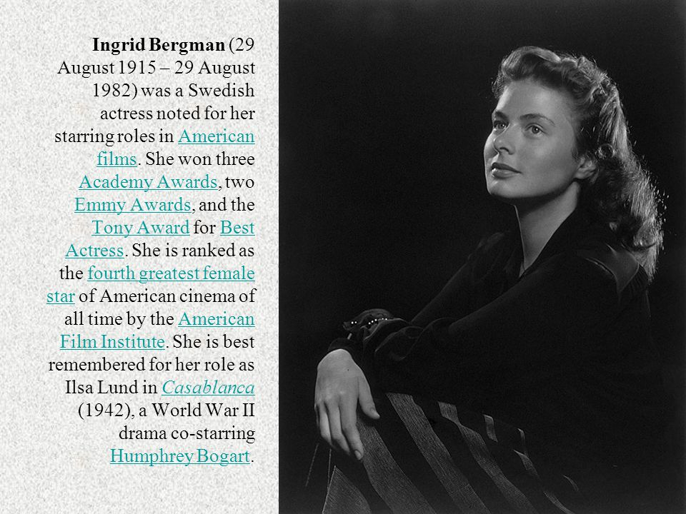Ingrid Bergman (29 August 1915 – 29 August 1982) was a Swedish actress noted for her starring roles in American films.