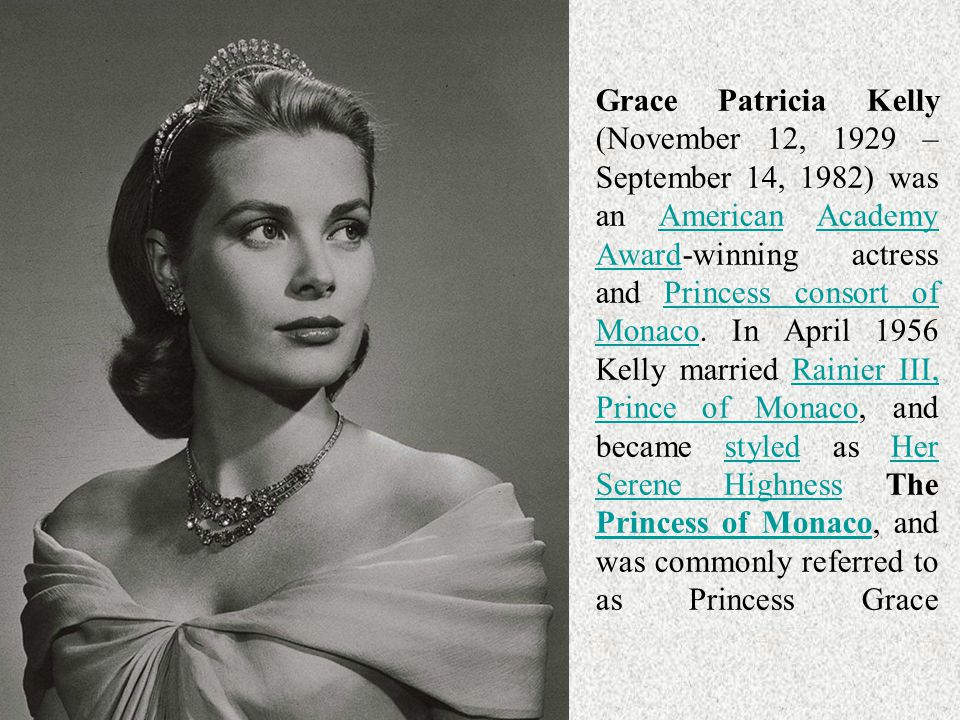 Grace Patricia Kelly (November 12, 1929 – September 14, 1982) was an American Academy Award-winning actress and Princess consort of Monaco. In April 1956 Kelly married Rainier III, Prince of Monaco, and became styled as Her Serene Highness The Princess of Monaco, and was commonly referred to as Princess Grace