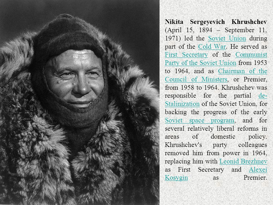 Nikita Sergeyevich Khrushchev (April 15, 1894 – September 11, 1971) led the Soviet Union during part of the Cold War.