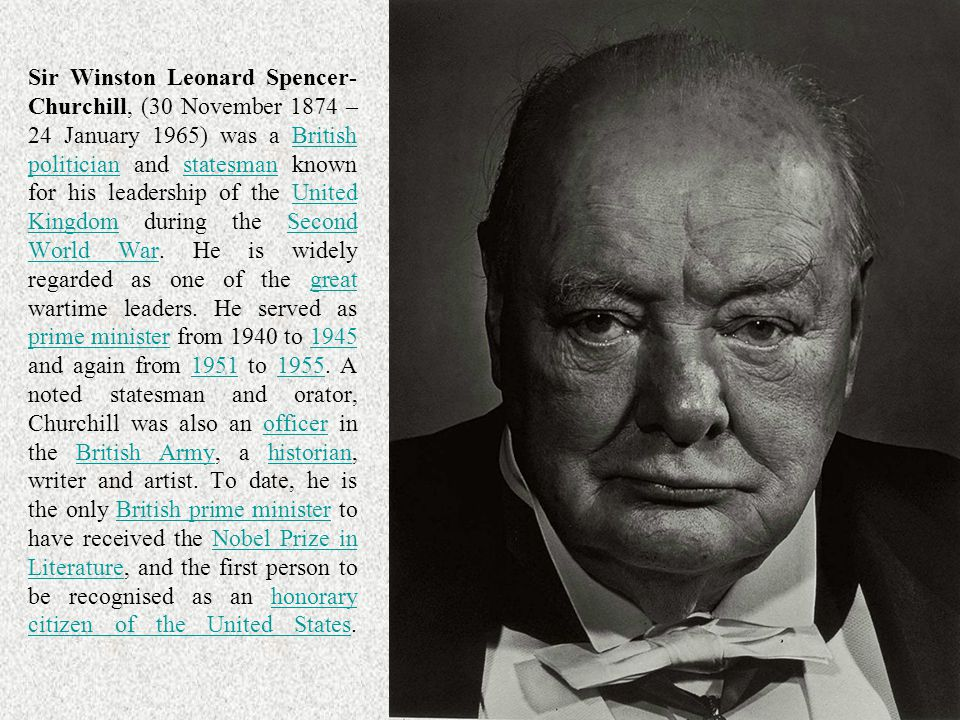 Sir Winston Leonard Spencer-Churchill, (30 November 1874 – 24 January 1965) was a British politician and statesman known for his leadership of the United Kingdom during the Second World War. He is widely regarded as one of the great wartime leaders. He served as prime minister from 1940 to 1945 and again from 1951 to A noted statesman and orator, Churchill was also an officer in the British Army, a historian, writer and artist. To date, he is the only British prime minister to have received the Nobel Prize in Literature, and the first person to be recognised as an honorary citizen of the United States.