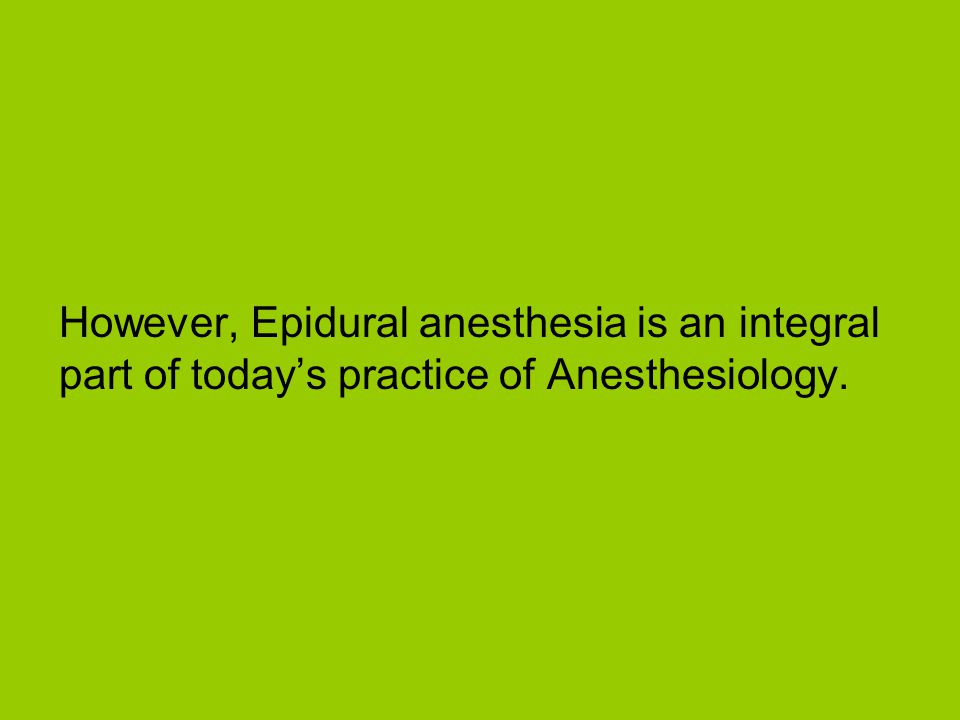 However, Epidural anesthesia is an integral part of today's practice of Anesthesiology.