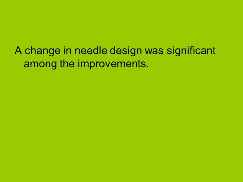 A change in needle design was significant among the improvements.