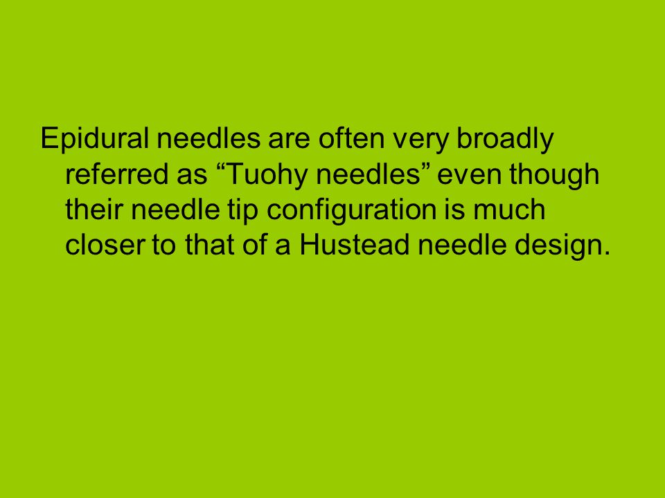 Epidural needles are often very broadly referred as Tuohy needles even though their needle tip configuration is much closer to that of a Hustead needle design.