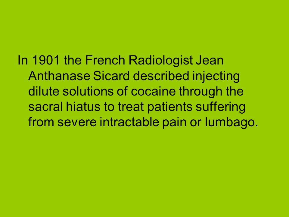 In 1901 the French Radiologist Jean Anthanase Sicard described injecting dilute solutions of cocaine through the sacral hiatus to treat patients suffering from severe intractable pain or lumbago.