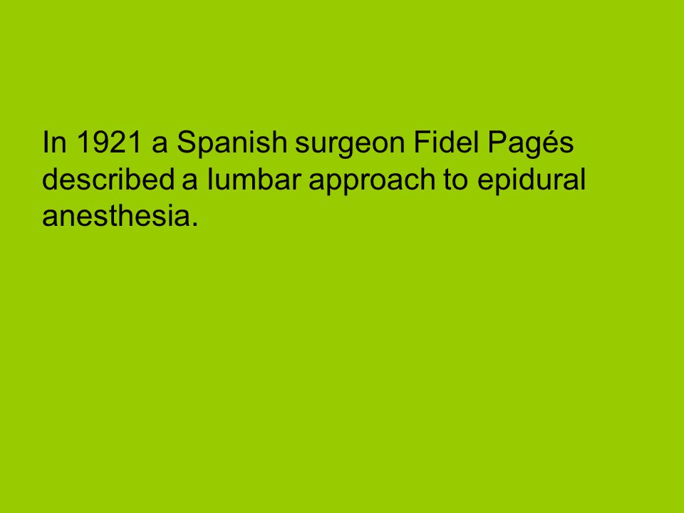 In 1921 a Spanish surgeon Fidel Pagés described a lumbar approach to epidural anesthesia.
