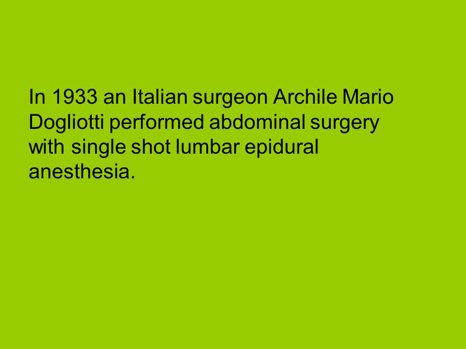 In 1933 an Italian surgeon Archile Mario Dogliotti performed abdominal surgery with single shot lumbar epidural anesthesia.