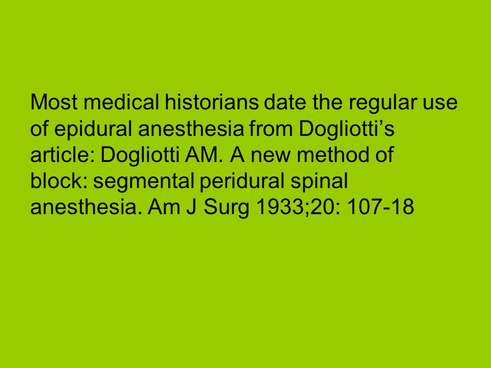 Most medical historians date the regular use of epidural anesthesia from Dogliotti's article: Dogliotti AM.
