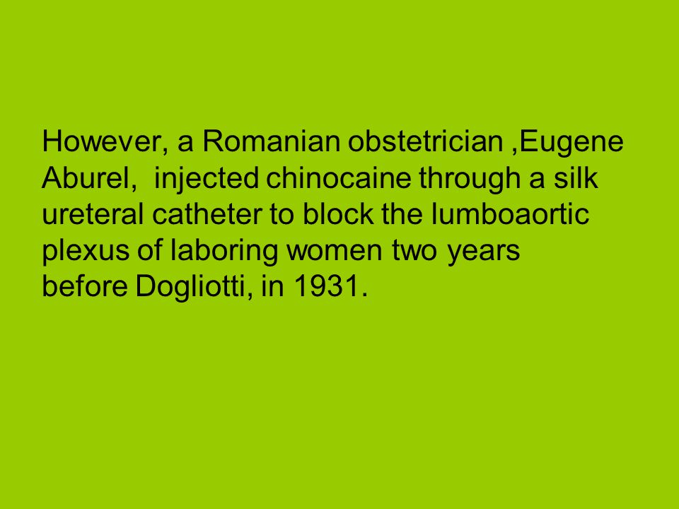 However, a Romanian obstetrician ,Eugene Aburel, injected chinocaine through a silk ureteral catheter to block the lumboaortic plexus of laboring women two years before Dogliotti, in 1931.