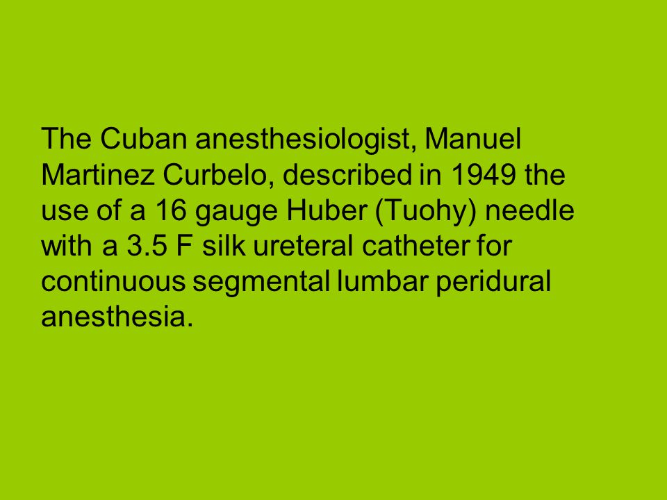 The Cuban anesthesiologist, Manuel Martinez Curbelo, described in 1949 the use of a 16 gauge Huber (Tuohy) needle with a 3.5 F silk ureteral catheter for continuous segmental lumbar peridural anesthesia.