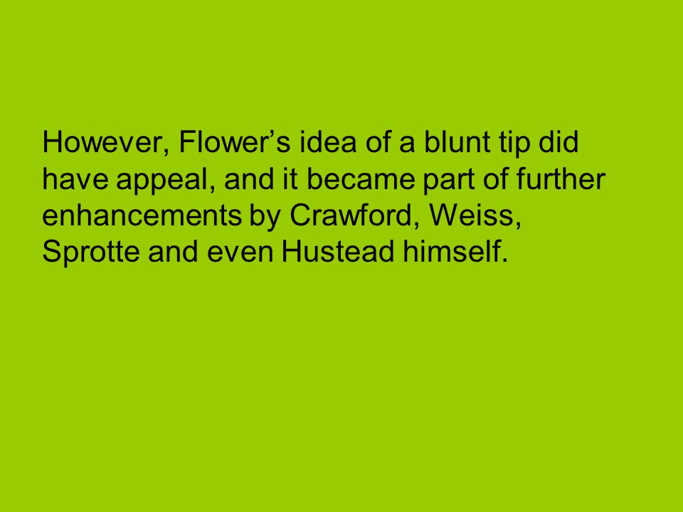 However, Flower's idea of a blunt tip did have appeal, and it became part of further enhancements by Crawford, Weiss, Sprotte and even Hustead himself.