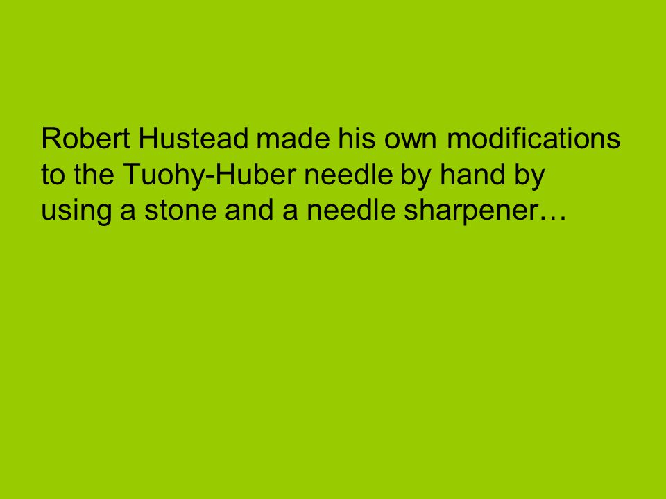 Robert Hustead made his own modifications to the Tuohy-Huber needle by hand by using a stone and a needle sharpener…