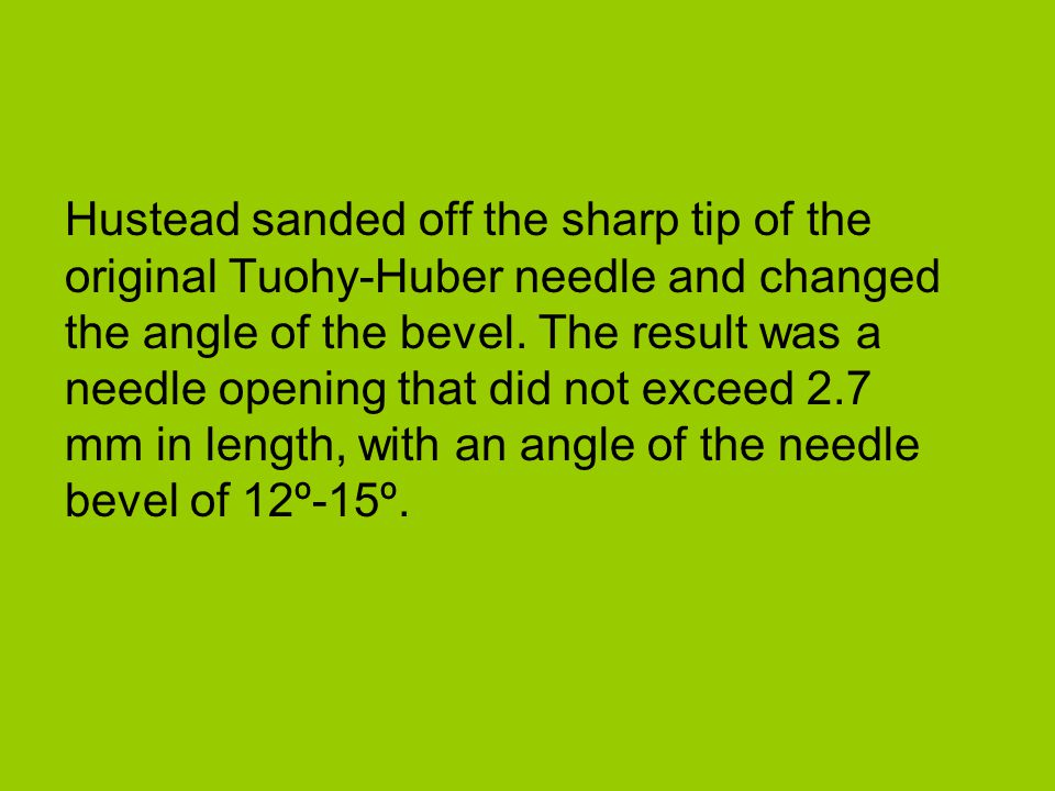 Hustead sanded off the sharp tip of the original Tuohy-Huber needle and changed the angle of the bevel.
