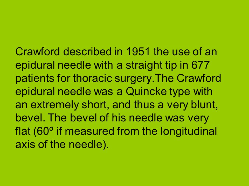 Crawford described in 1951 the use of an epidural needle with a straight tip in 677 patients for thoracic surgery.The Crawford epidural needle was a Quincke type with an extremely short, and thus a very blunt, bevel.