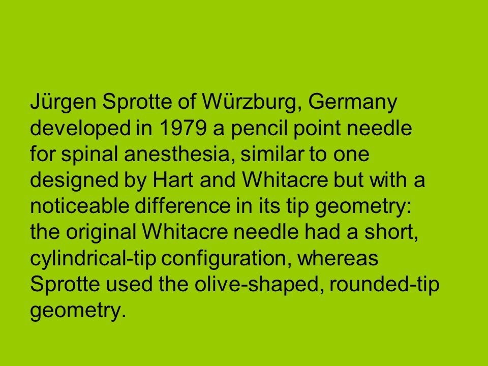 Jürgen Sprotte of Würzburg, Germany developed in 1979 a pencil point needle for spinal anesthesia, similar to one designed by Hart and Whitacre but with a noticeable difference in its tip geometry: the original Whitacre needle had a short, cylindrical-tip configuration, whereas Sprotte used the olive-shaped, rounded-tip geometry.