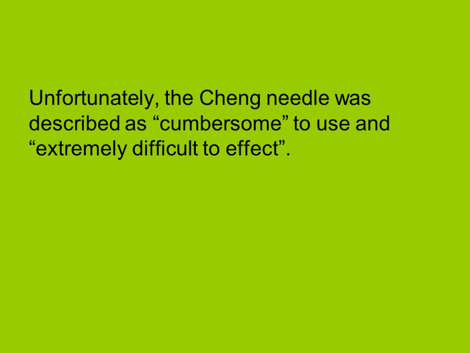 Unfortunately, the Cheng needle was described as cumbersome to use and extremely difficult to effect .
