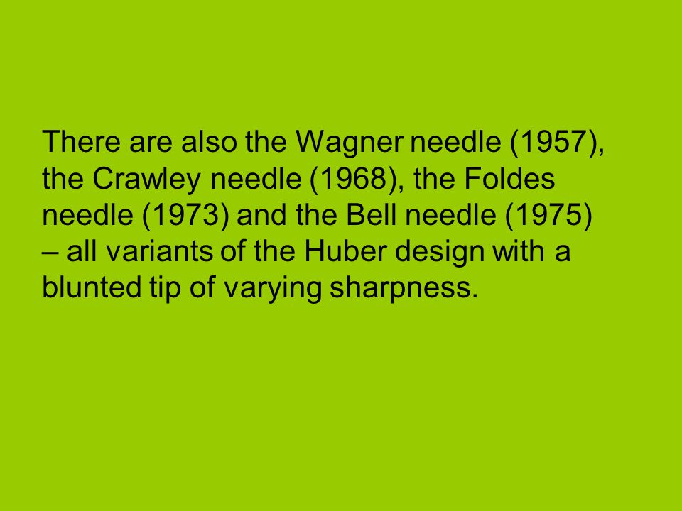 There are also the Wagner needle (1957), the Crawley needle (1968), the Foldes needle (1973) and the Bell needle (1975) – all variants of the Huber design with a blunted tip of varying sharpness.