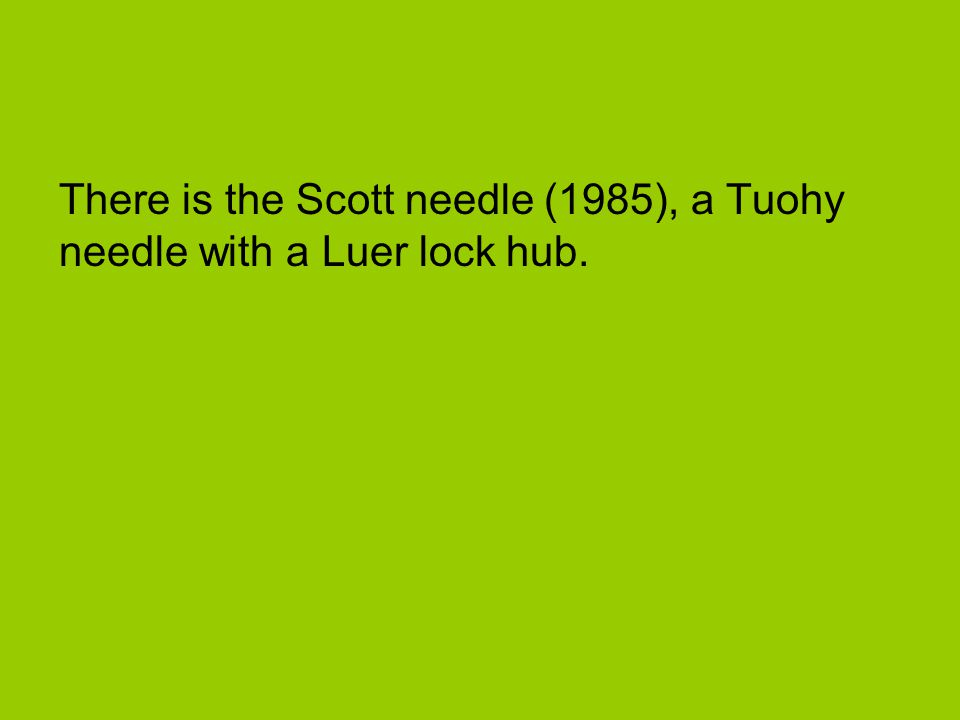 There is the Scott needle (1985), a Tuohy needle with a Luer lock hub.