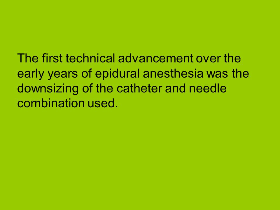 The first technical advancement over the early years of epidural anesthesia was the downsizing of the catheter and needle combination used.
