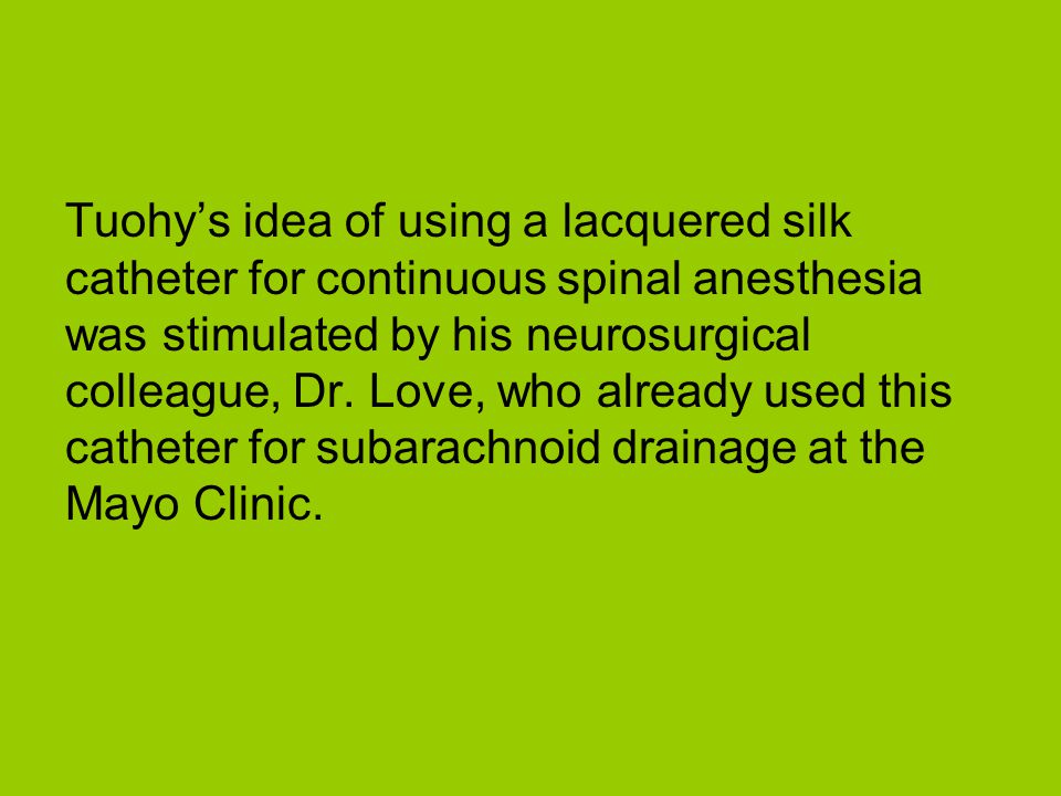 Tuohy's idea of using a lacquered silk catheter for continuous spinal anesthesia was stimulated by his neurosurgical colleague, Dr.