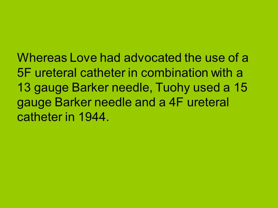 Whereas Love had advocated the use of a 5F ureteral catheter in combination with a 13 gauge Barker needle, Tuohy used a 15 gauge Barker needle and a 4F ureteral catheter in 1944.