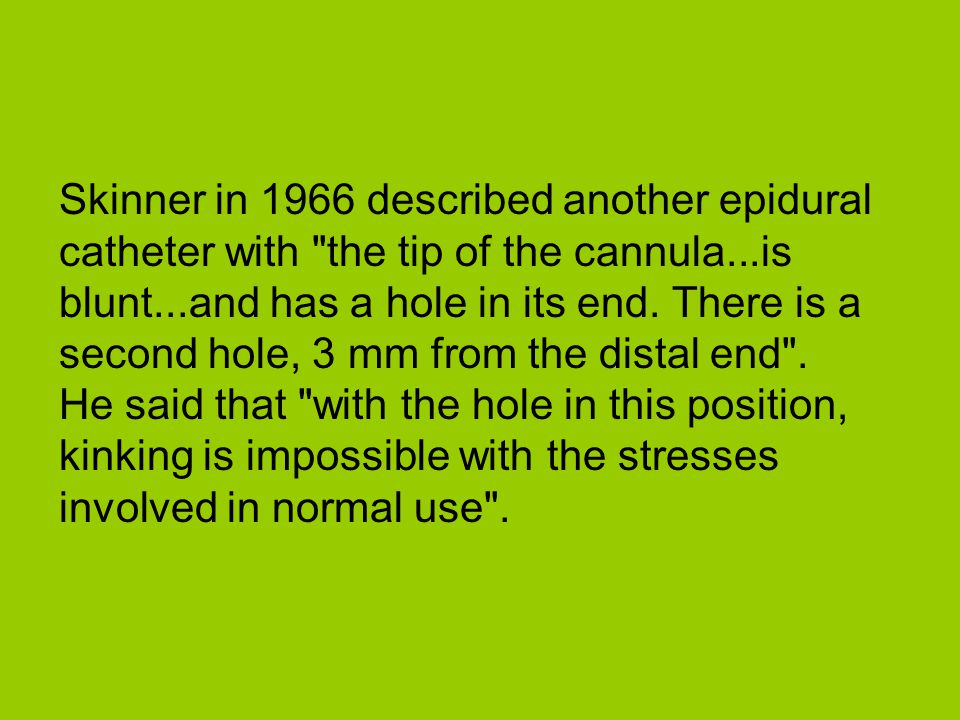 Skinner in 1966 described another epidural catheter with the tip of the cannula...is blunt...and has a hole in its end.