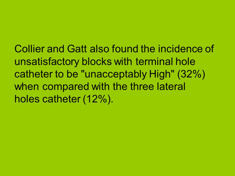 Collier and Gatt also found the incidence of unsatisfactory blocks with terminal hole catheter to be unacceptably High (32%) when compared with the three lateral holes catheter (12%).