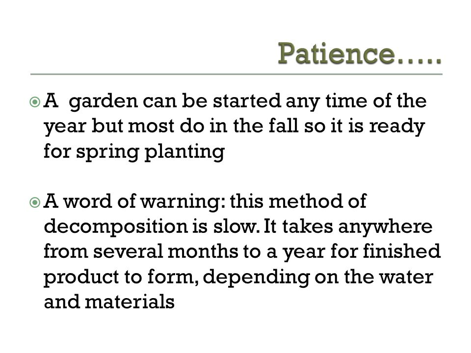 Patience….. A garden can be started any time of the year but most do in the fall so it is ready for spring planting.