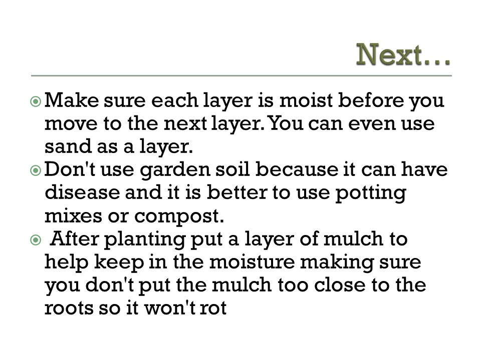 Next… Make sure each layer is moist before you move to the next layer. You can even use sand as a layer.
