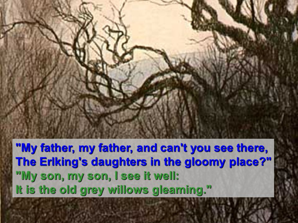 My father, my father, and can t you see there, The Erlking s daughters in the gloomy place My son, my son, I see it well: It is the old grey willows gleaming.