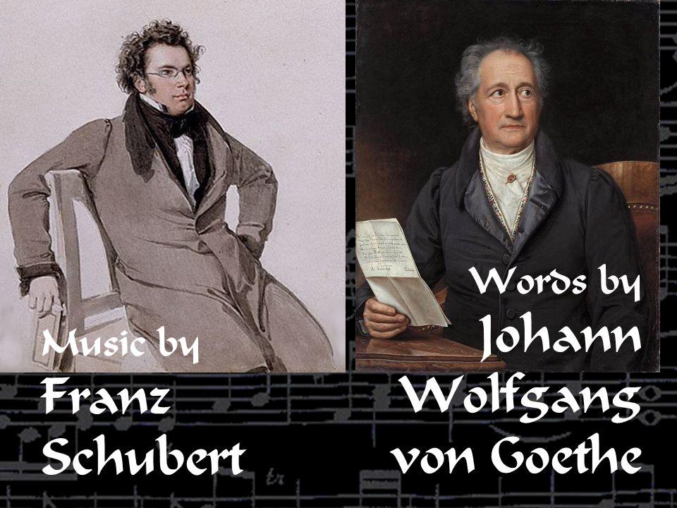 Words by Johann Wolfgang von Goethe Music by Franz Schubert