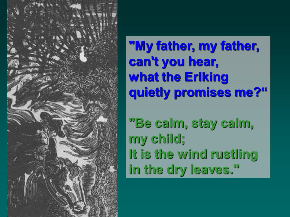 My father, my father, can t you hear, what the Erlking. quietly promises me Be calm, stay calm,