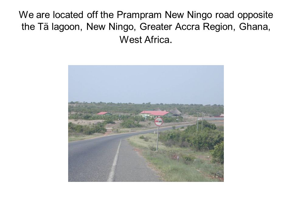 We are located off the Prampram New Ningo road opposite the Tä lagoon, New Ningo, Greater Accra Region, Ghana, West Africa.