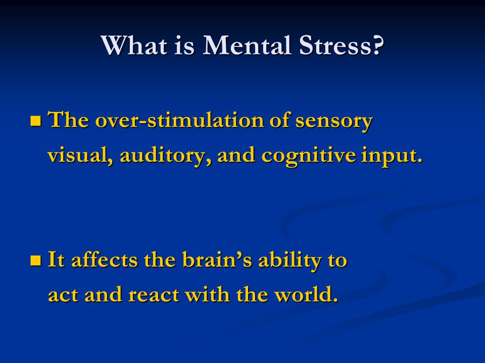 What is Mental Stress The over-stimulation of sensory