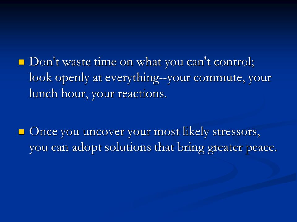 Don t waste time on what you can t control; look openly at everything--your commute, your lunch hour, your reactions.